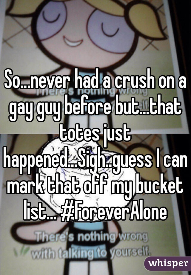 So...never had a crush on a gay guy before but...that totes just happened...Sigh..guess I can mark that off my bucket list... #ForeverAlone