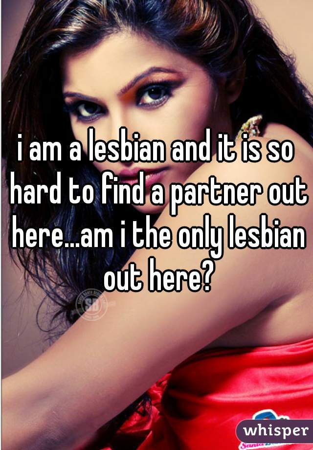 i am a lesbian and it is so hard to find a partner out here...am i the only lesbian out here?
