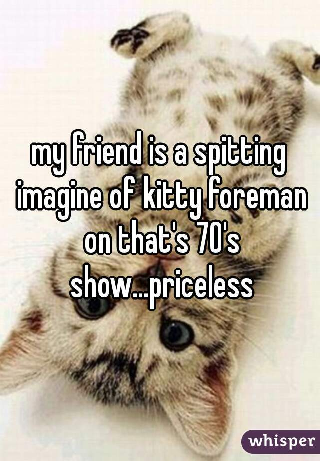 my friend is a spitting imagine of kitty foreman on that's 70's show...priceless