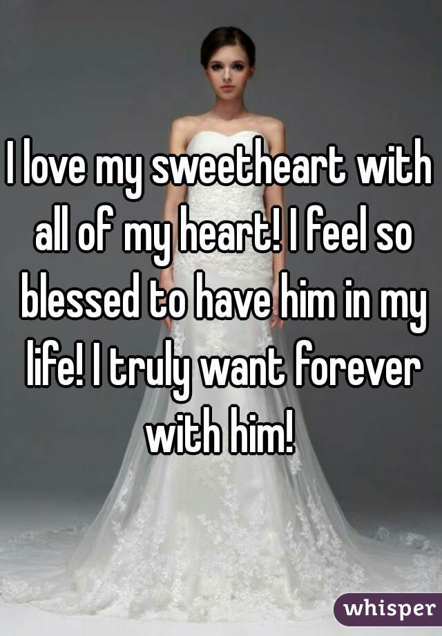 I love my sweetheart with all of my heart! I feel so blessed to have him in my life! I truly want forever with him!