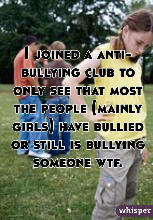 I joined a anti-bullying club to only see that most the people (mainly girls) have bullied or still is bullying someone wtf.