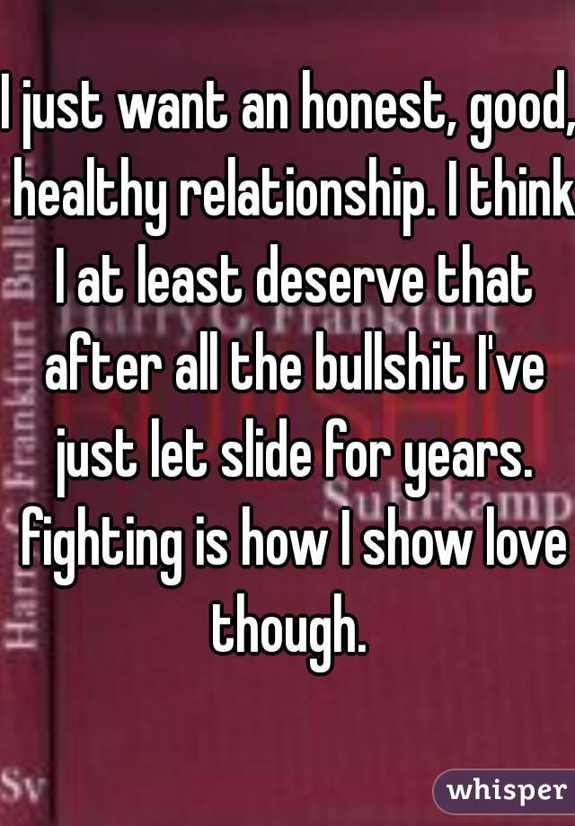 I just want an honest, good, healthy relationship. I think I at least deserve that after all the bullshit I've just let slide for years. fighting is how I show love though.