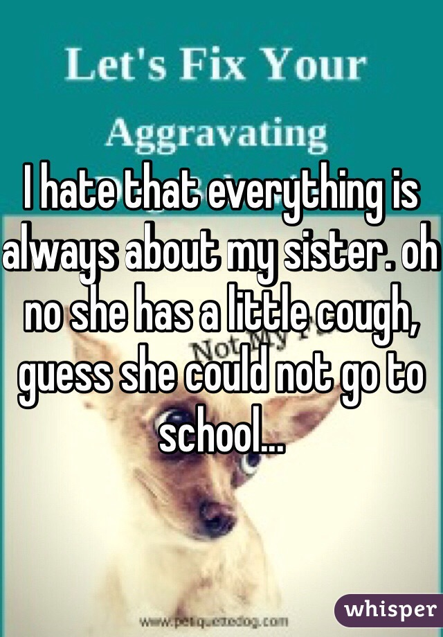 I hate that everything is always about my sister. oh no she has a little cough, guess she could not go to school...