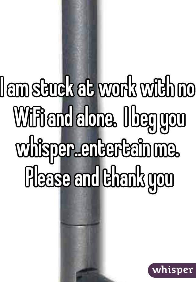 I am stuck at work with no WiFi and alone.  I beg you whisper..entertain me.  Please and thank you