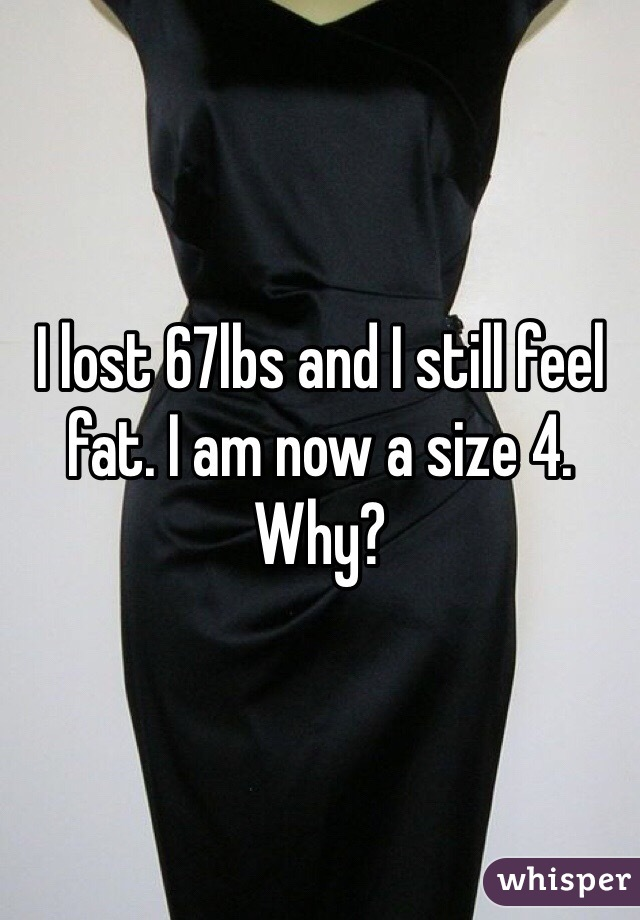 I lost 67lbs and I still feel fat. I am now a size 4. Why?