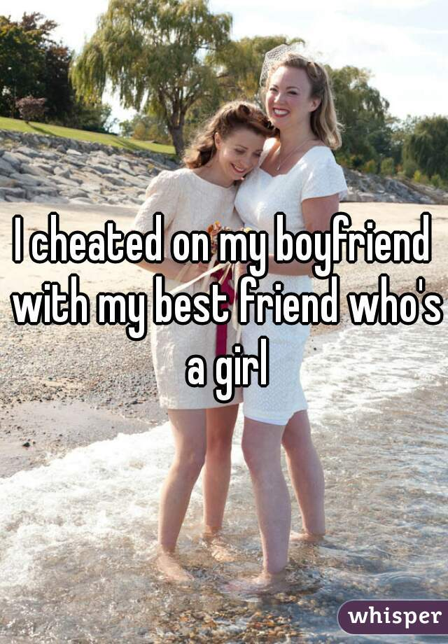 I cheated on my boyfriend with my best friend who's a girl