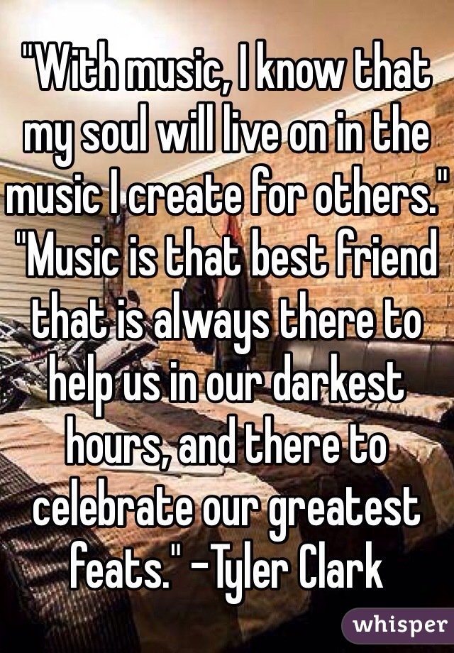 """""""With music, I know that my soul will live on in the music I create for others."""" """"Music is that best friend that is always there to help us in our darkest hours, and there to celebrate our greatest feats."""" -Tyler Clark"""