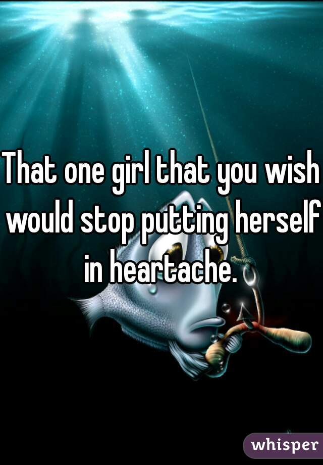 That one girl that you wish would stop putting herself in heartache.