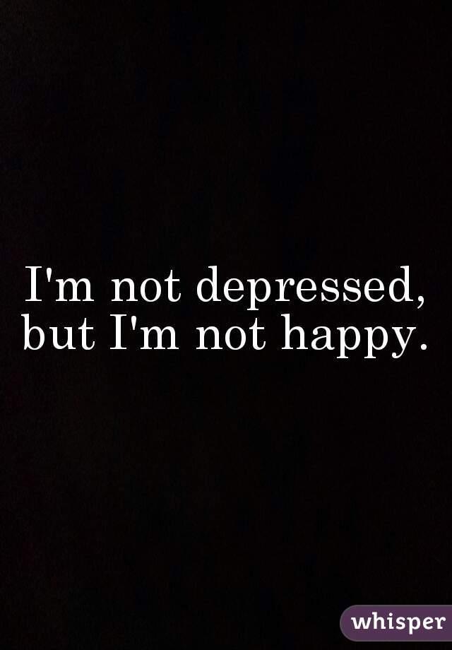 I'm not depressed, but I'm not happy.