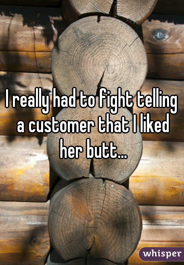 I really had to fight telling a customer that I liked her butt...