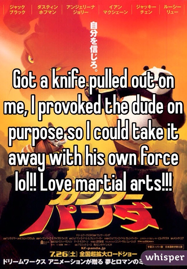 Got a knife pulled out on me, I provoked the dude on purpose so I could take it away with his own force lol!! Love martial arts!!!