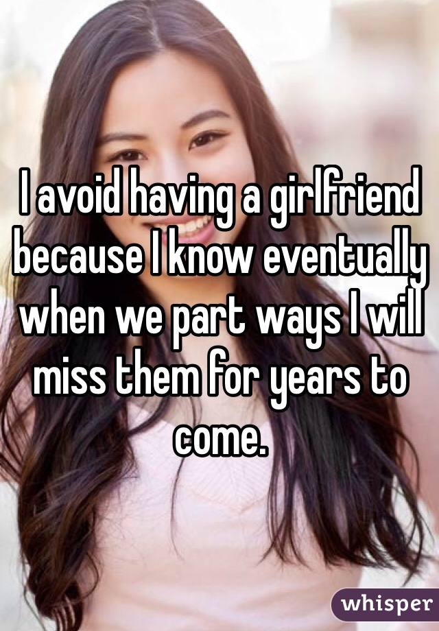 I avoid having a girlfriend because I know eventually when we part ways I will miss them for years to come.