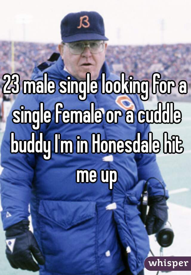 23 male single looking for a single female or a cuddle buddy I'm in Honesdale hit me up