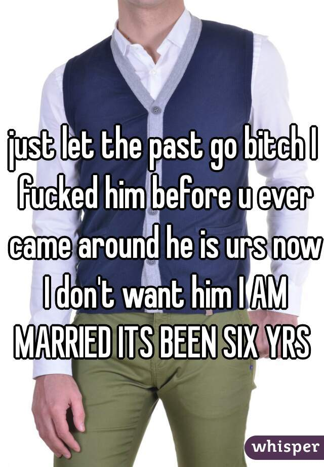 just let the past go bitch I fucked him before u ever came around he is urs now I don't want him I AM MARRIED ITS BEEN SIX YRS