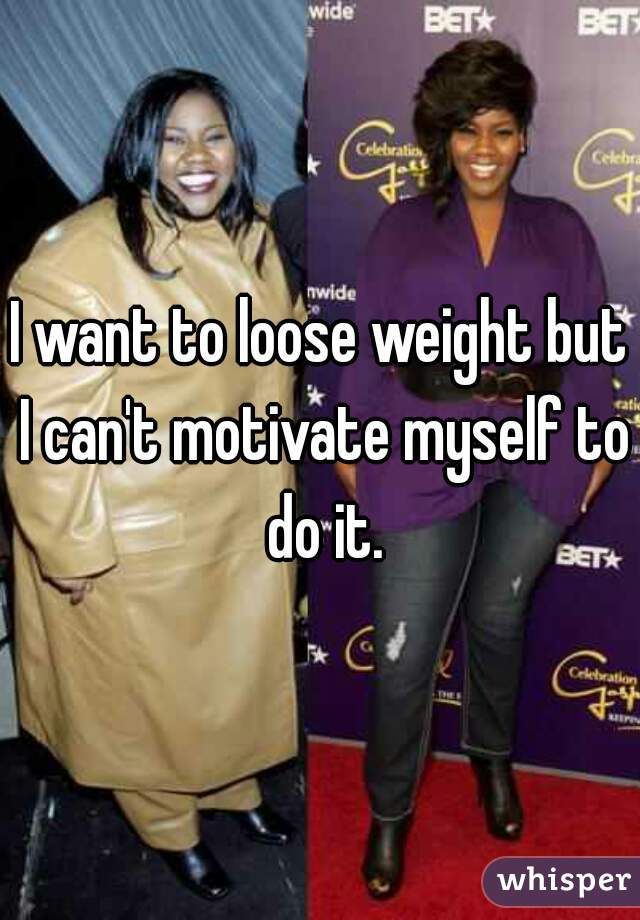 I want to loose weight but I can't motivate myself to do it.
