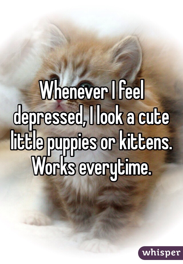 Whenever I feel depressed, I look a cute little puppies or kittens.  Works everytime.