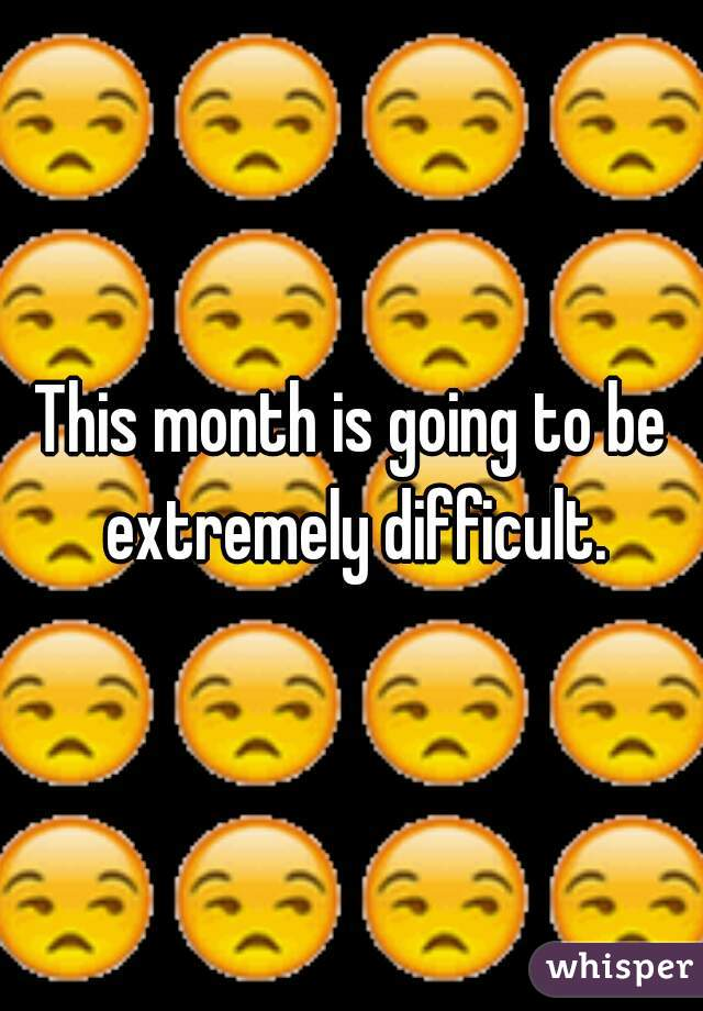 This month is going to be extremely difficult.