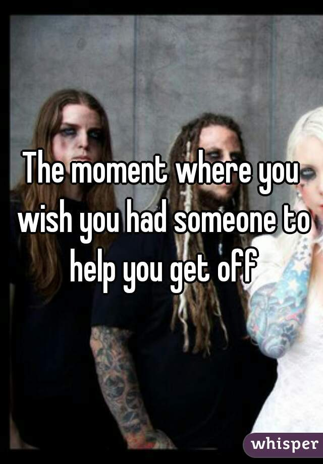 The moment where you wish you had someone to help you get off