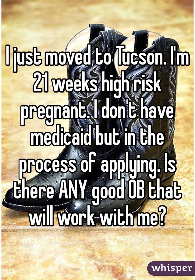 I just moved to Tucson. I'm 21 weeks high risk pregnant. I don't have medicaid but in the process of applying. Is there ANY good OB that will work with me?