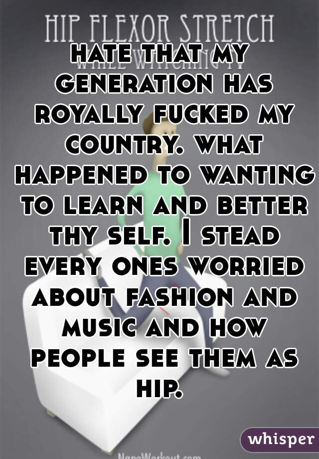 hate that my generation has royally fucked my country. what happened to wanting to learn and better thy self. I stead every ones worried about fashion and music and how people see them as hip.