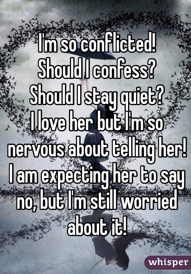 I'm so conflicted!  Should I confess? Should I stay quiet? I love her but I'm so nervous about telling her!  I am expecting her to say no, but I'm still worried about it!