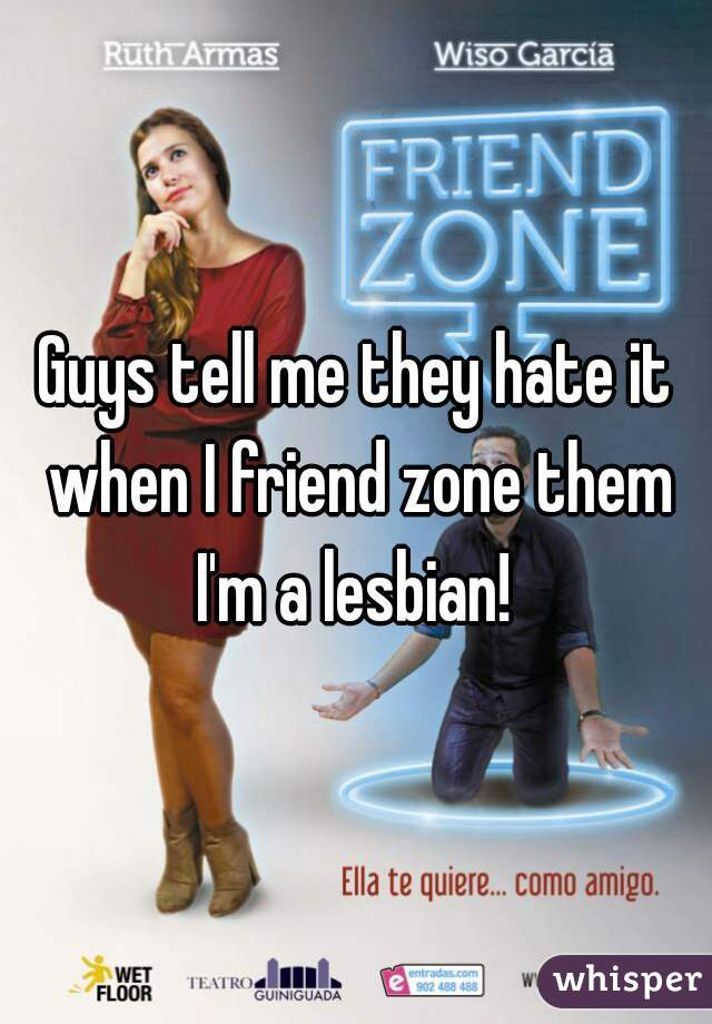 Guys tell me they hate it when I friend zone them I'm a lesbian!