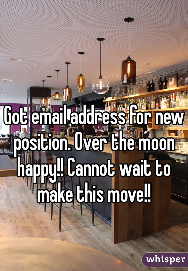 Got email address for new position. Over the moon happy!! Cannot wait to make this move!!