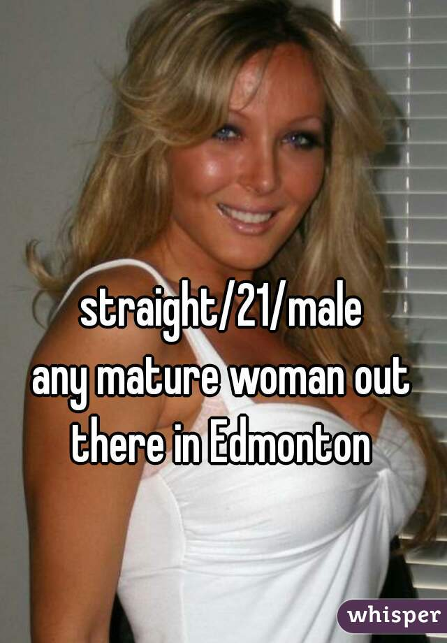 straight/21/male any mature woman out there in Edmonton