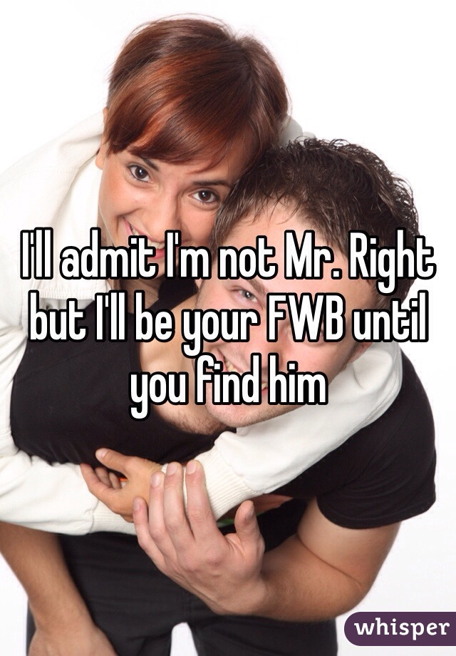 I'll admit I'm not Mr. Right but I'll be your FWB until you find him