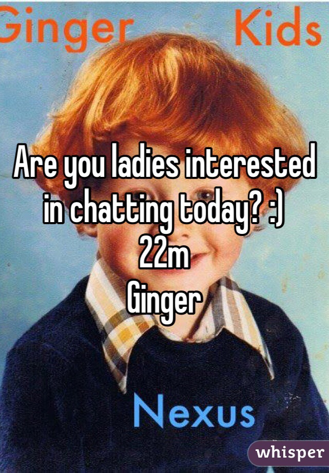Are you ladies interested in chatting today? :)  22m Ginger