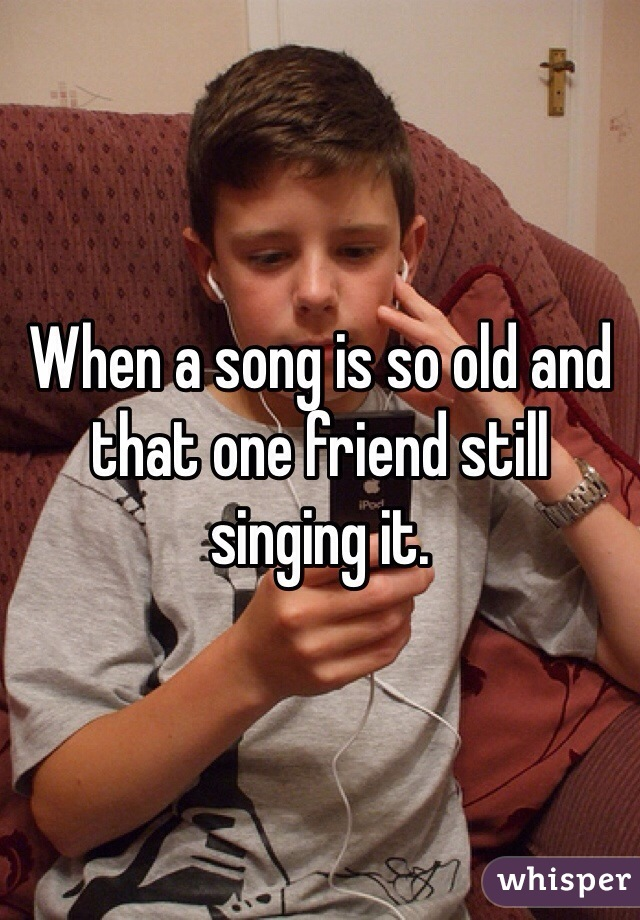 When a song is so old and that one friend still singing it.