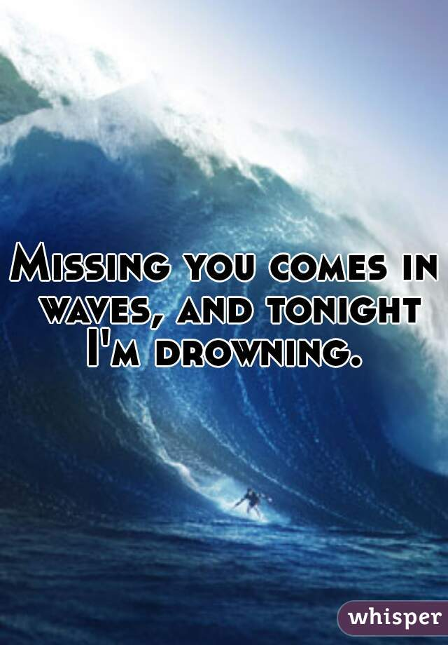 Missing you comes in waves, and tonight I'm drowning.