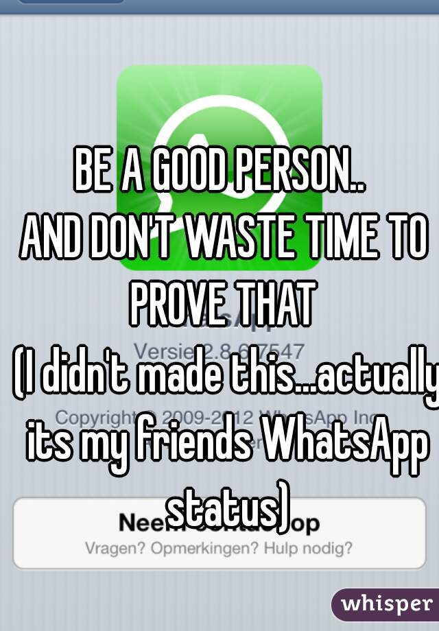 BE A GOOD PERSON..  AND DON'T WASTE TIME TO PROVE THAT   (I didn't made this...actually its my friends WhatsApp status)