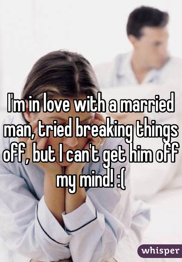I'm in love with a married man, tried breaking things off, but I can't get him off my mind! :(