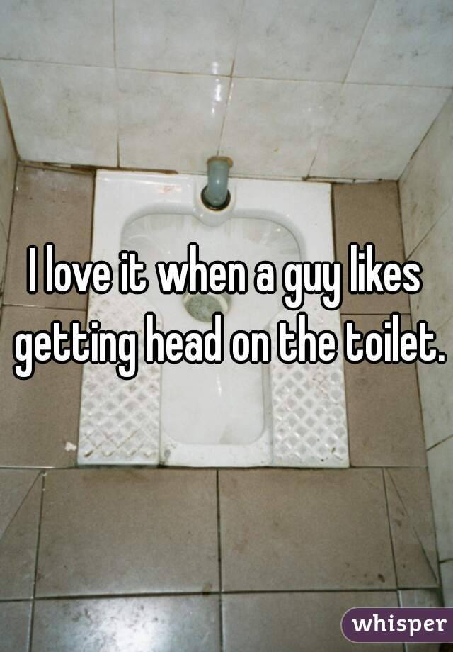 I love it when a guy likes getting head on the toilet.