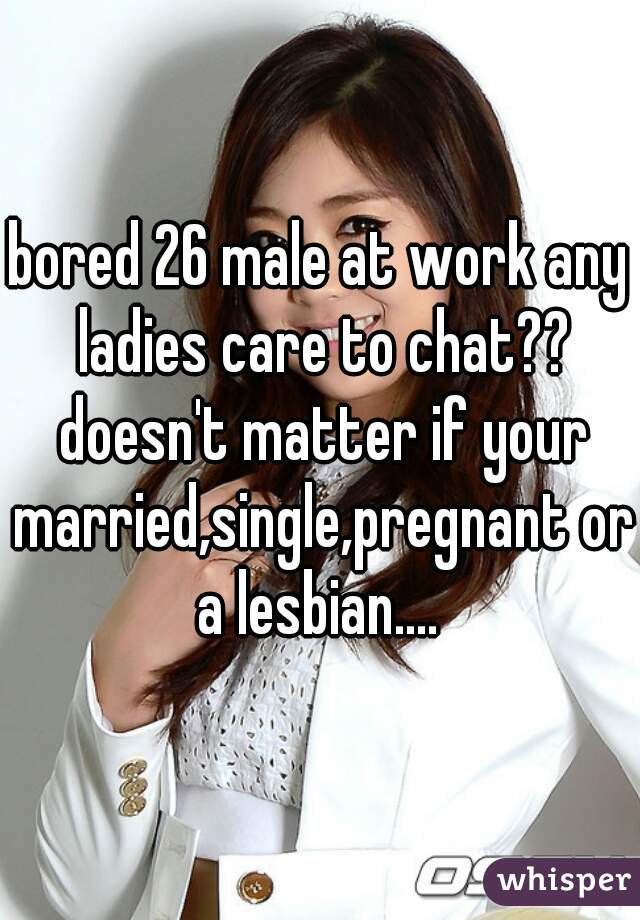 bored 26 male at work any ladies care to chat?? doesn't matter if your married,single,pregnant or a lesbian....