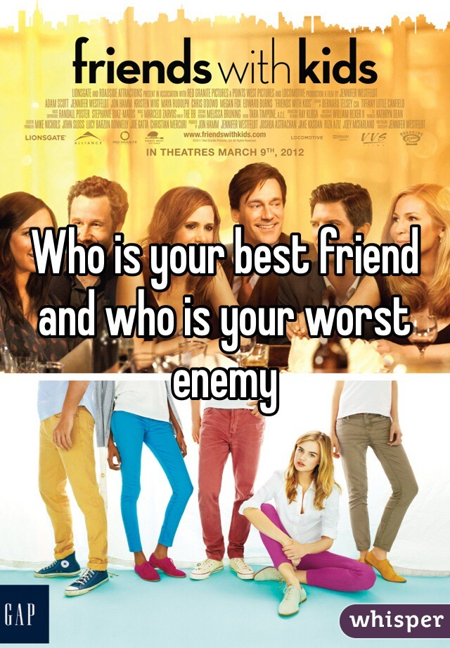 Who is your best friend and who is your worst enemy