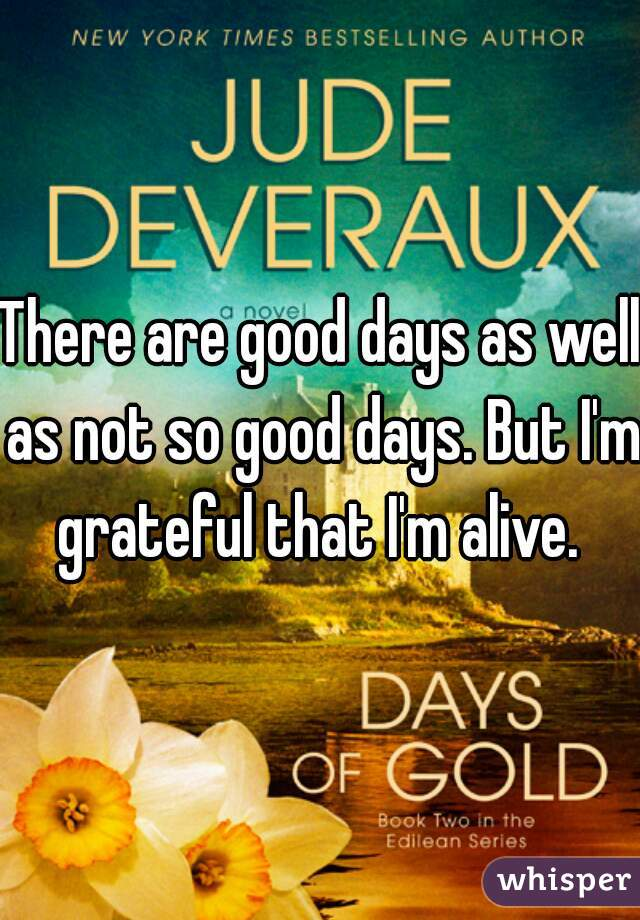 There are good days as well as not so good days. But I'm grateful that I'm alive.