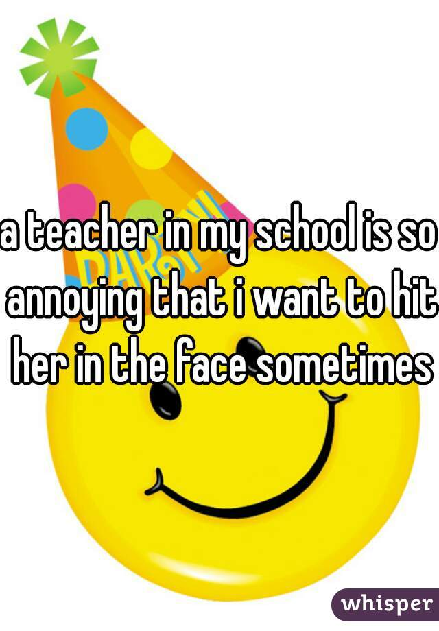 a teacher in my school is so annoying that i want to hit her in the face sometimes