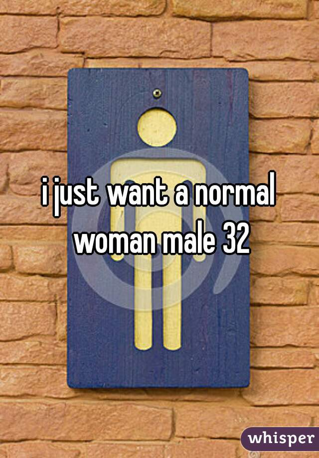 i just want a normal woman male 32