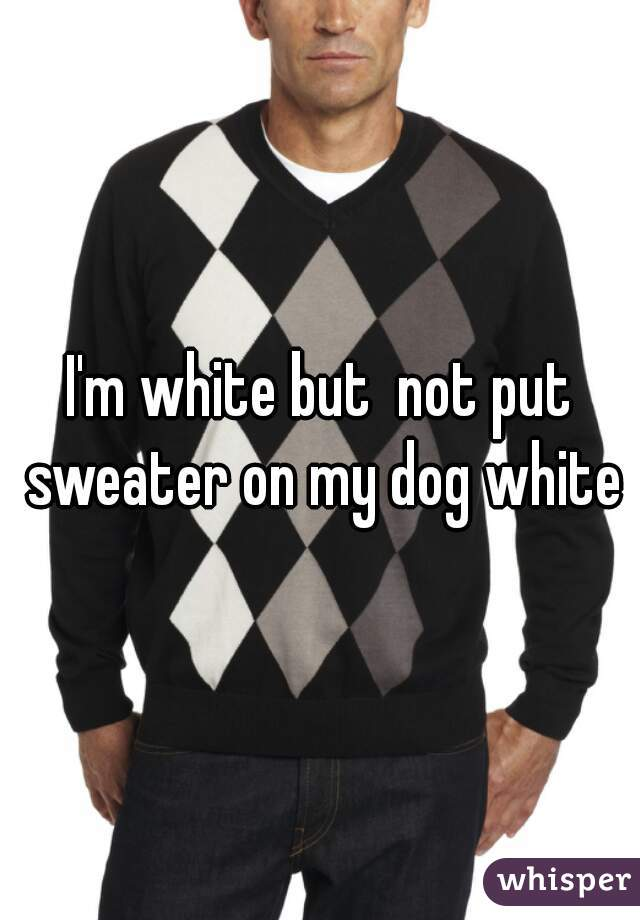 I'm white but  not put sweater on my dog white
