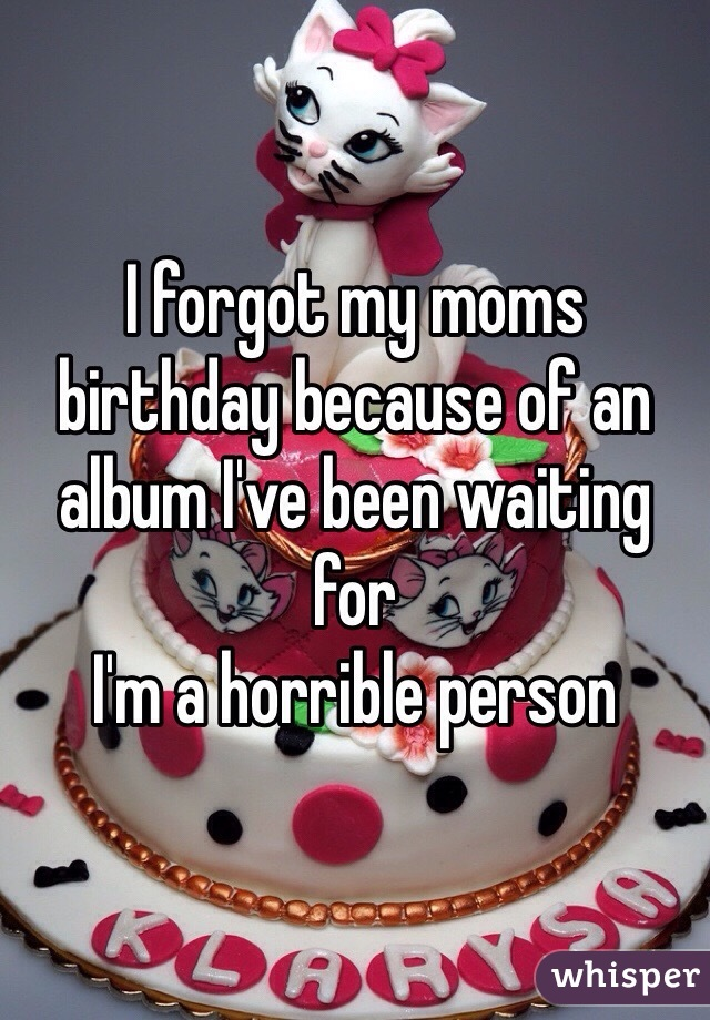 I forgot my moms birthday because of an album I've been waiting for I'm a horrible person