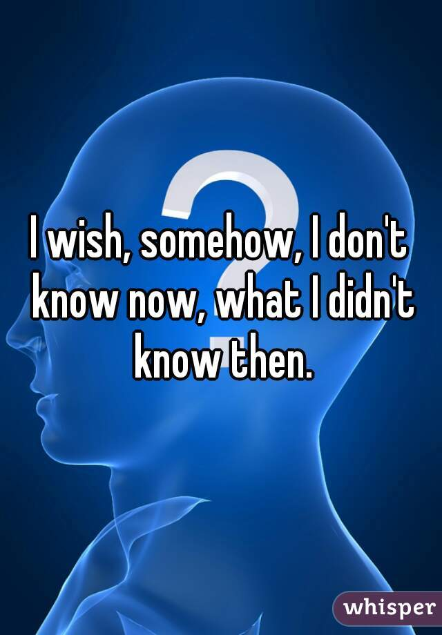 I wish, somehow, I don't know now, what I didn't know then.