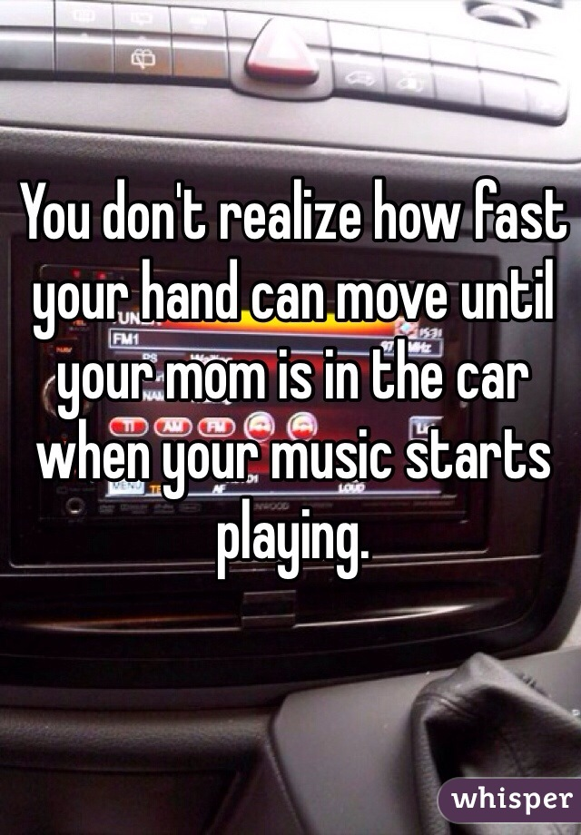 You don't realize how fast your hand can move until your mom is in the car when your music starts playing.