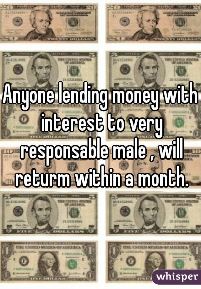 Anyone lending money with interest to very responsable male , will returm within a month.