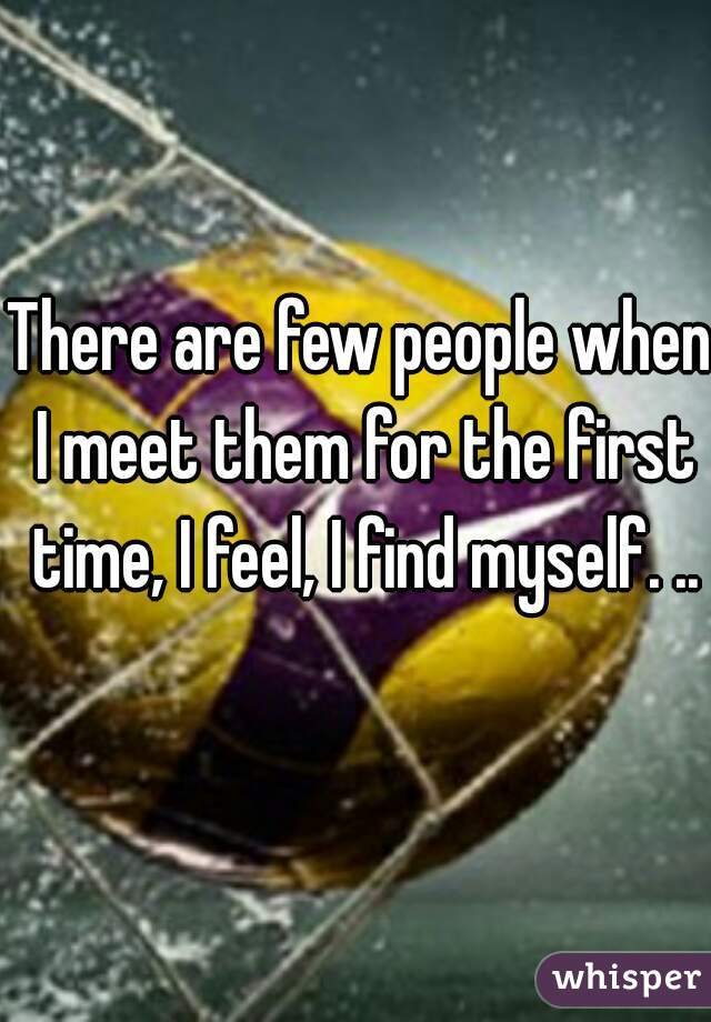 There are few people when I meet them for the first time, I feel, I find myself. ..