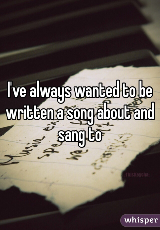 I've always wanted to be written a song about and sang to