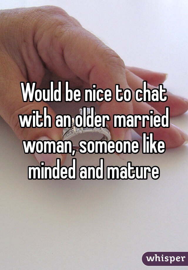Would be nice to chat with an older married woman, someone like minded and mature