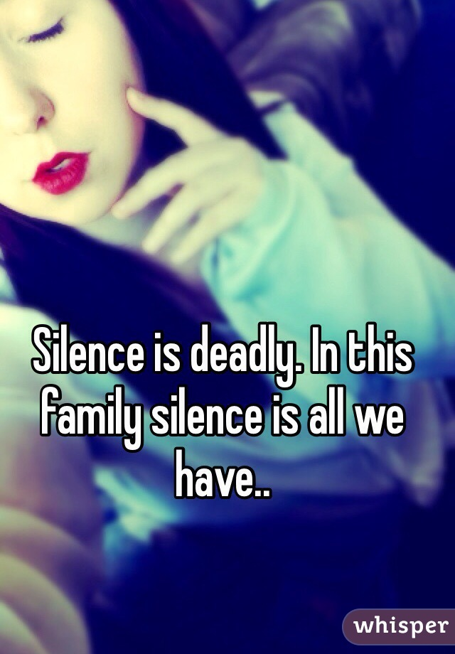 Silence is deadly. In this family silence is all we have..