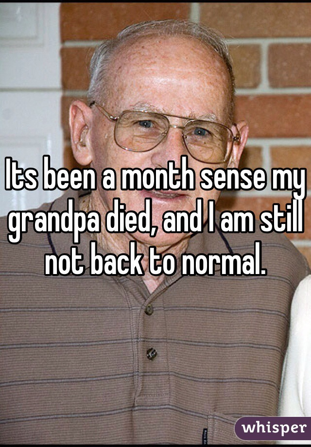 Its been a month sense my grandpa died, and I am still not back to normal.